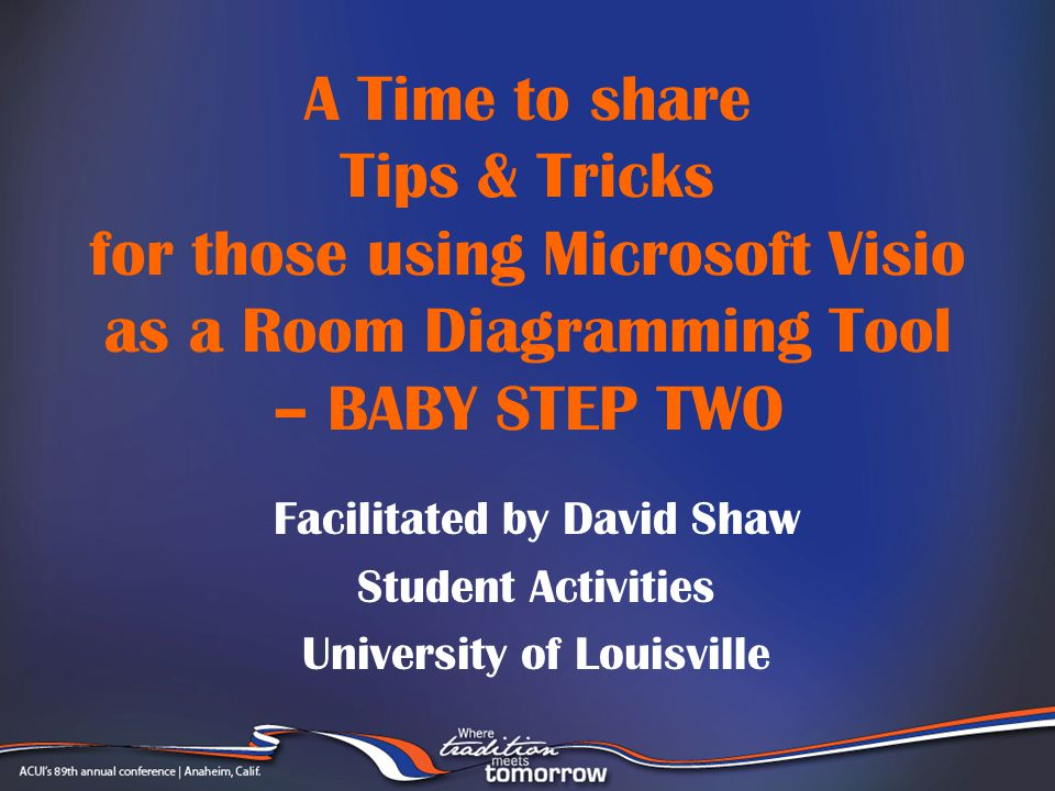 A Time to share Tips & Tricks for those using Microsoft Visio as a Room Diagramming Tool – BABY STEP TWO Facilitated by David Shaw Student Activities University of Louisville