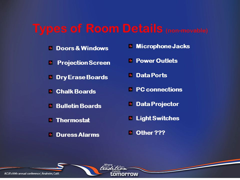 Doors & Windows Projection Screen Dry Erase Boards Chalk Boards Bulletin Boards Thermostat Duress Alarms Types of Room Details (non-movable) Microphone Jacks Power Outlets Data Ports PC connections Data Projector Light Switches Other ???