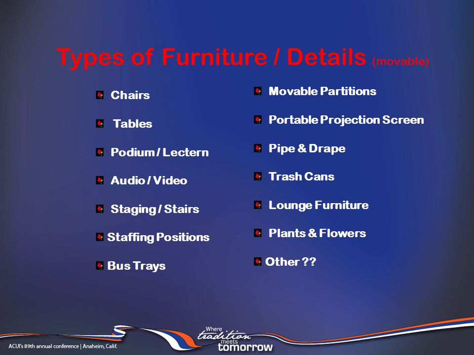 Chairs Tables Podium / Lectern Audio / Video Staging / Stairs Staffing Positions Bus Trays Types of Furniture / Details (movable) Movable Partitions Portable Projection Screen Pipe & Drape Trash Cans Lounge Furniture Plants & Flowers Other ??