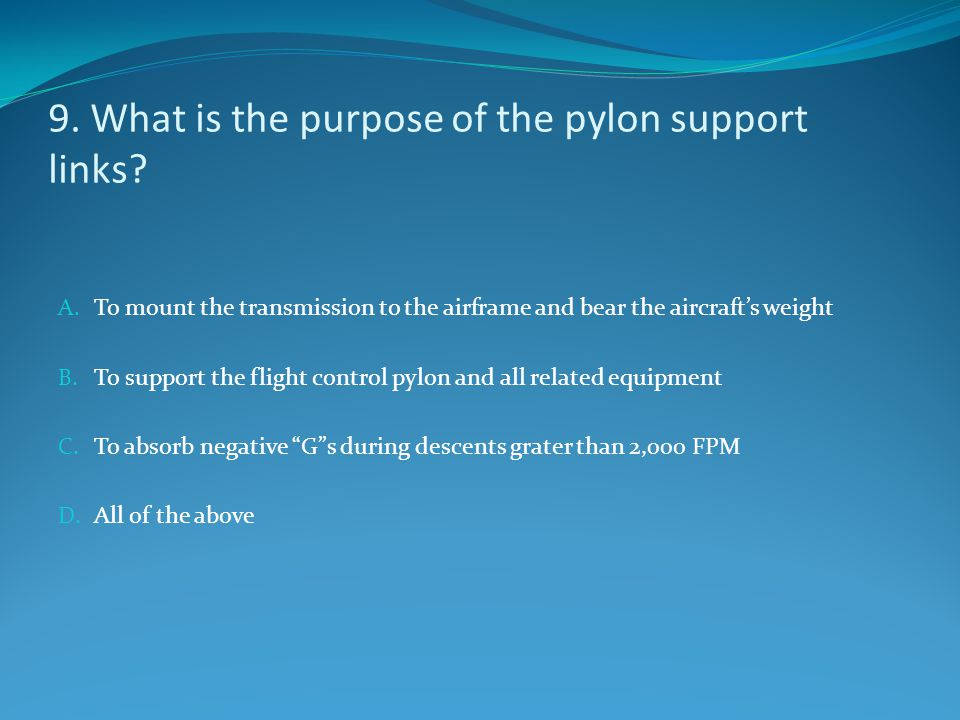 9. What is the purpose of the pylon support links? A. To mount the transmission to the airframe and bear the aircraft's weight B. To support the fligh