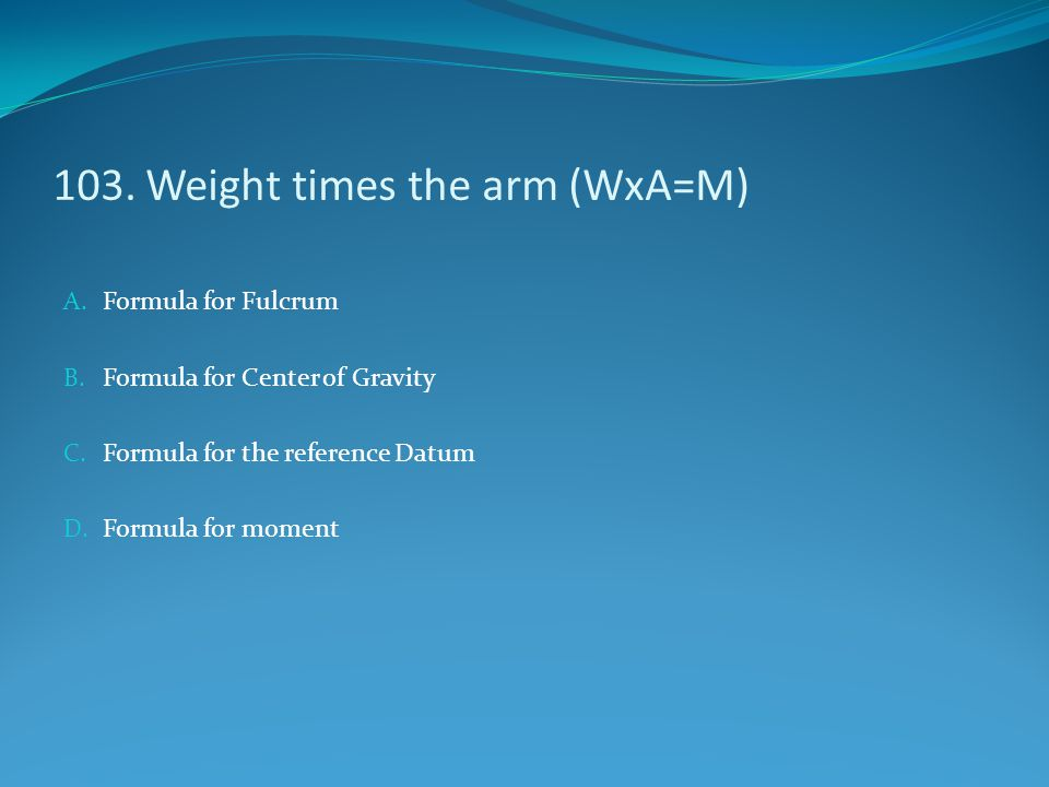 103. Weight times the arm (WxA=M) A. Formula for Fulcrum B. Formula for Center of Gravity C. Formula for the reference Datum D. Formula for moment