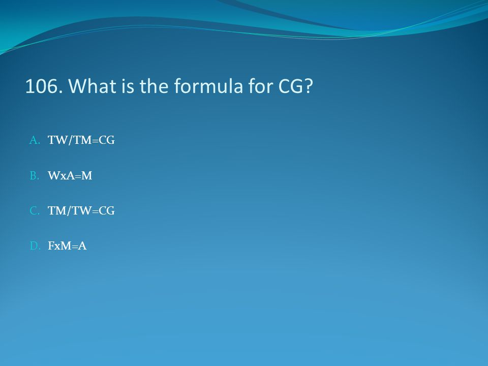 106. What is the formula for CG? A. TW/TM=CG B. WxA=M C. TM/TW=CG D. FxM=A