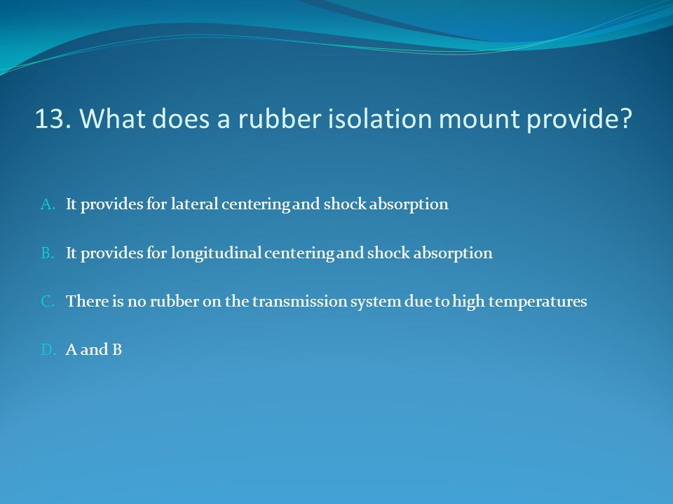 13. What does a rubber isolation mount provide? A. It provides for lateral centering and shock absorption B. It provides for longitudinal centering an