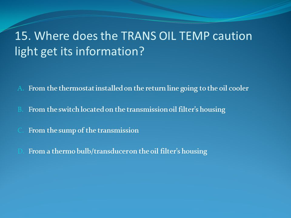 15. Where does the TRANS OIL TEMP caution light get its information? A. From the thermostat installed on the return line going to the oil cooler B. Fr