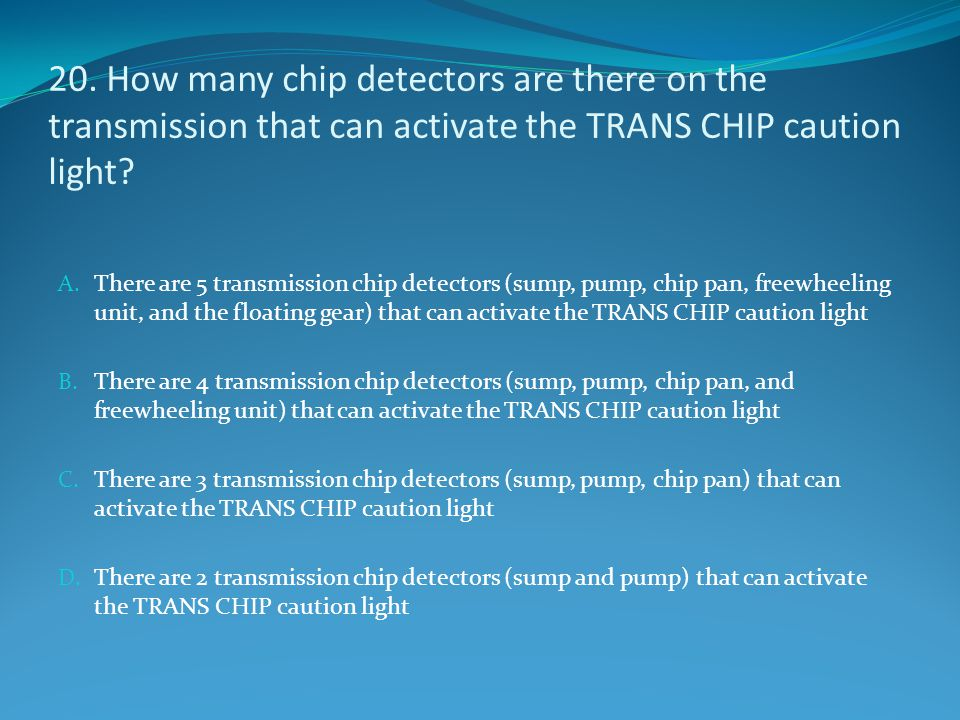 20. How many chip detectors are there on the transmission that can activate the TRANS CHIP caution light? A. There are 5 transmission chip detectors (