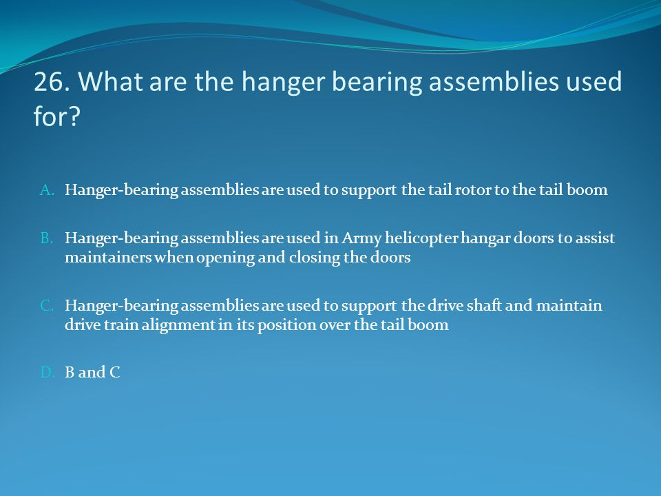 26. What are the hanger bearing assemblies used for? A. Hanger-bearing assemblies are used to support the tail rotor to the tail boom B. Hanger-bearin