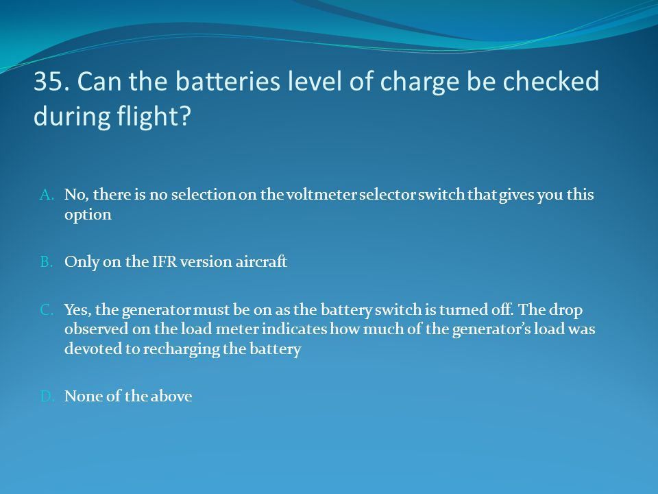 35. Can the batteries level of charge be checked during flight? A. No, there is no selection on the voltmeter selector switch that gives you this opti
