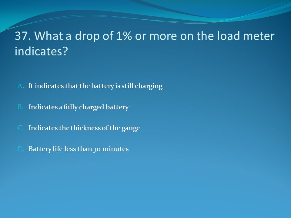 37. What a drop of 1% or more on the load meter indicates? A. It indicates that the battery is still charging B. Indicates a fully charged battery C.