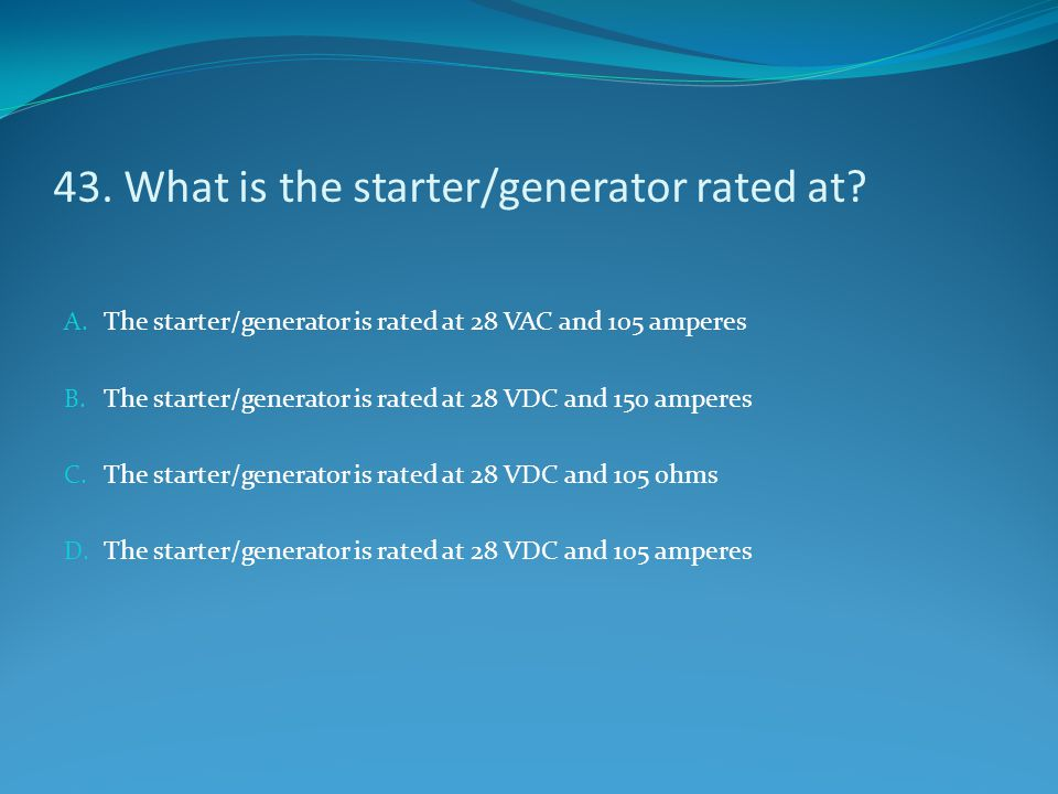43. What is the starter/generator rated at? A. The starter/generator is rated at 28 VAC and 105 amperes B. The starter/generator is rated at 28 VDC an
