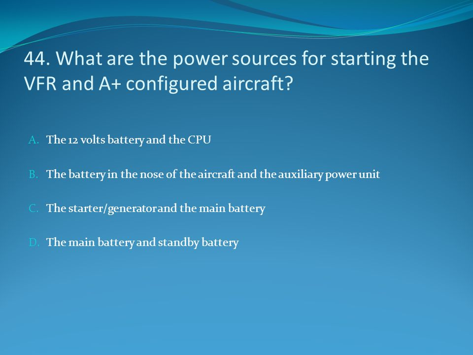 44. What are the power sources for starting the VFR and A+ configured aircraft? A. The 12 volts battery and the CPU B. The battery in the nose of the