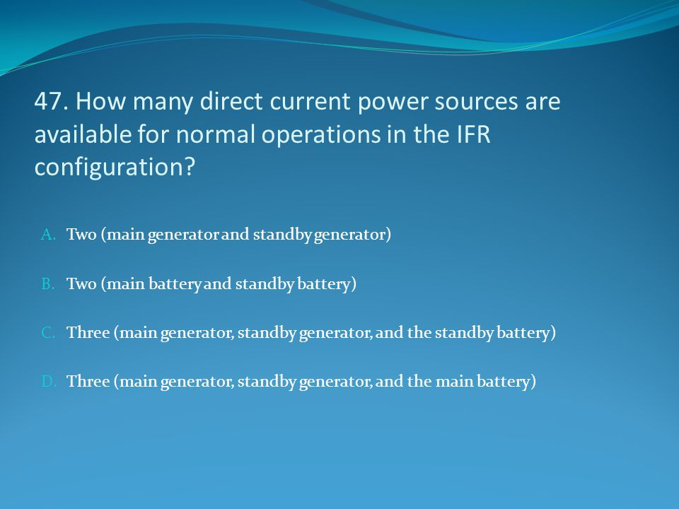 47. How many direct current power sources are available for normal operations in the IFR configuration? A. Two (main generator and standby generator)