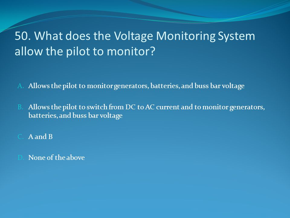 50. What does the Voltage Monitoring System allow the pilot to monitor? A. Allows the pilot to monitor generators, batteries, and buss bar voltage B.