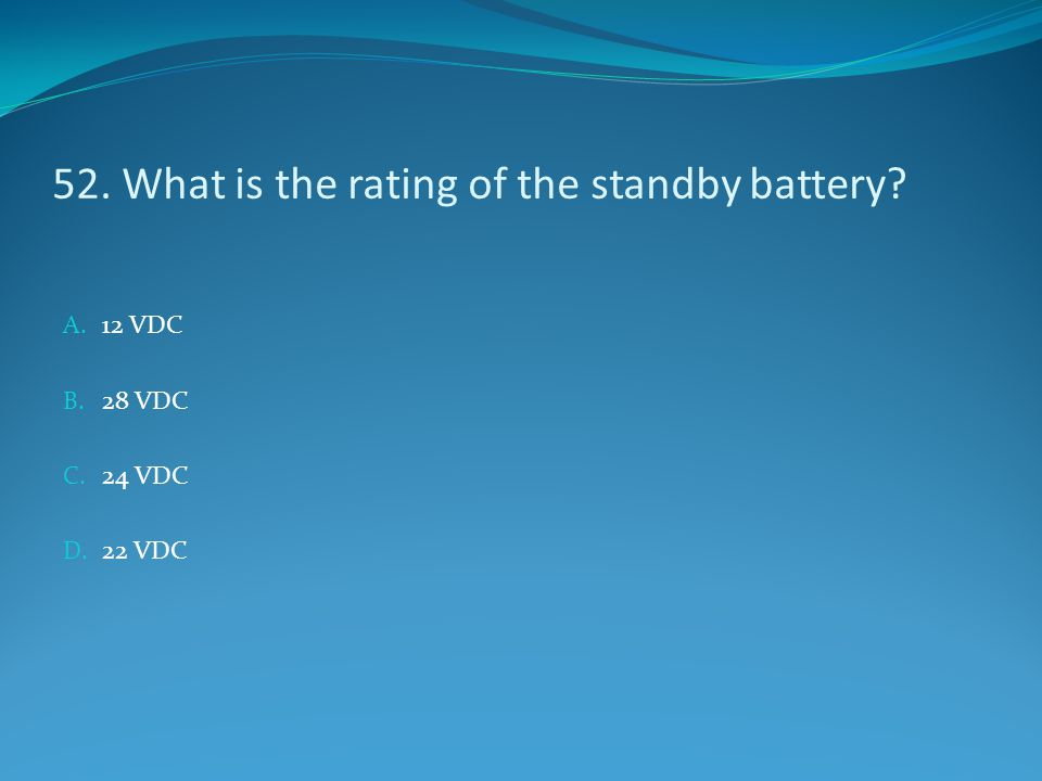 52. What is the rating of the standby battery? A. 12 VDC B. 28 VDC C. 24 VDC D. 22 VDC