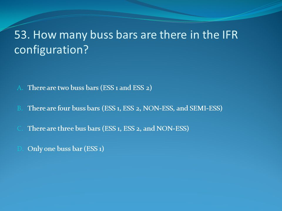 53. How many buss bars are there in the IFR configuration? A. There are two buss bars (ESS 1 and ESS 2) B. There are four buss bars (ESS 1, ESS 2, NON