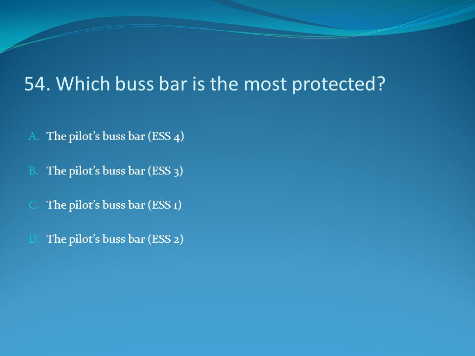 54. Which buss bar is the most protected? A. The pilot's buss bar (ESS 4) B. The pilot's buss bar (ESS 3) C. The pilot's buss bar (ESS 1) D. The pilot