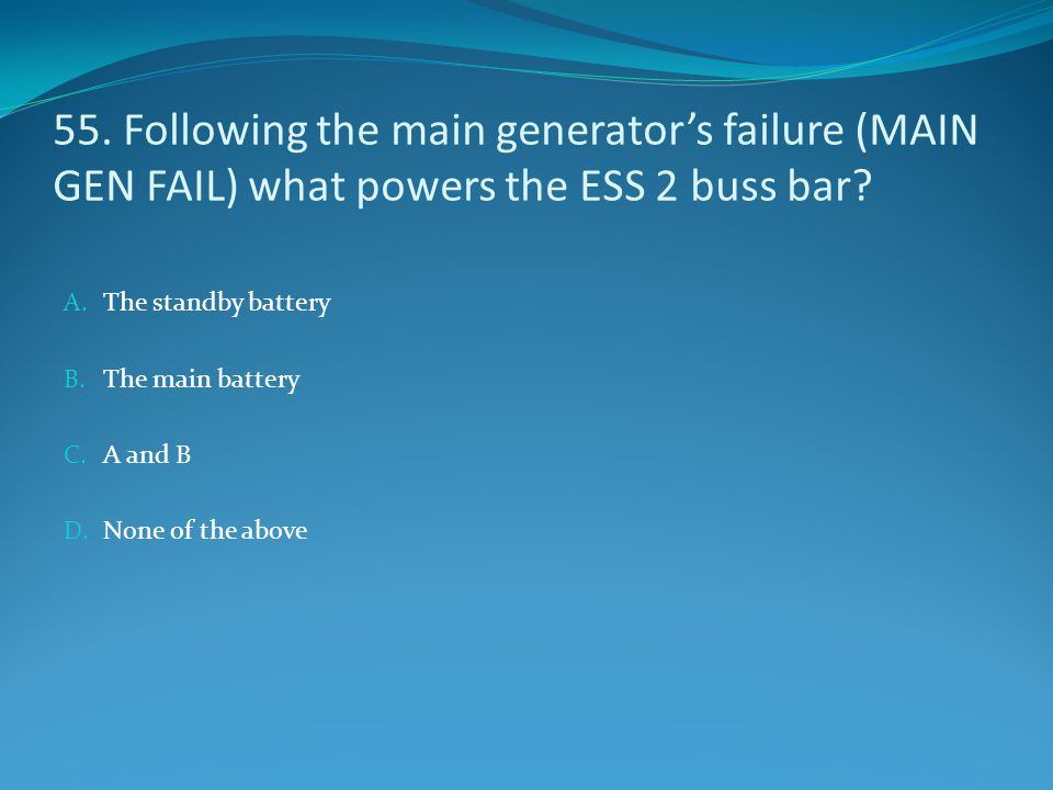 55. Following the main generator's failure (MAIN GEN FAIL) what powers the ESS 2 buss bar? A. The standby battery B. The main battery C. A and B D. No