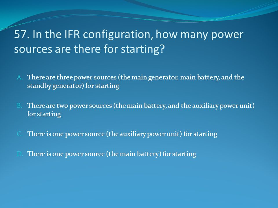57. In the IFR configuration, how many power sources are there for starting? A. There are three power sources (the main generator, main battery, and t