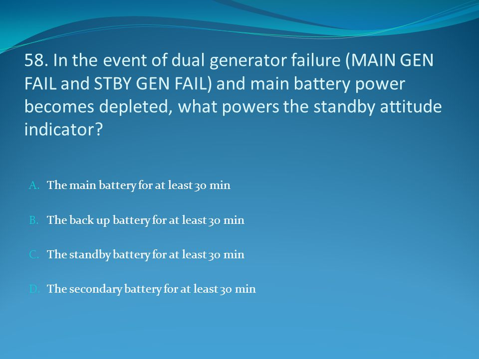 58. In the event of dual generator failure (MAIN GEN FAIL and STBY GEN FAIL) and main battery power becomes depleted, what powers the standby attitude
