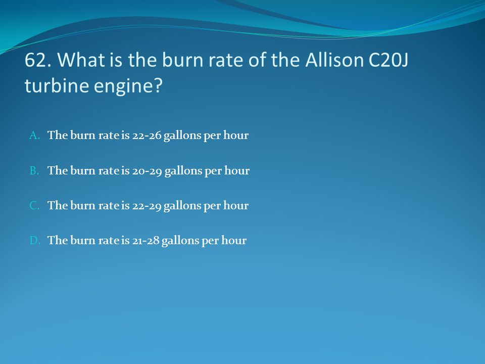 62. What is the burn rate of the Allison C20J turbine engine? A. The burn rate is 22-26 gallons per hour B. The burn rate is 20-29 gallons per hour C.