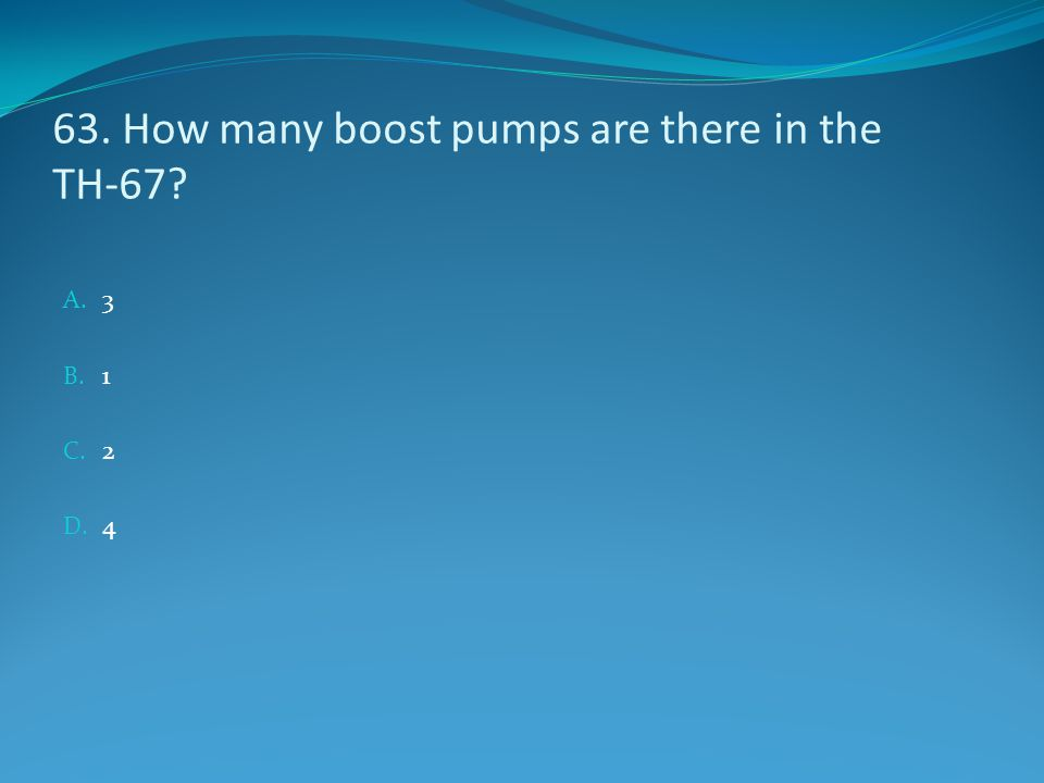 63. How many boost pumps are there in the TH-67? A. 3 B. 1 C. 2 D. 4