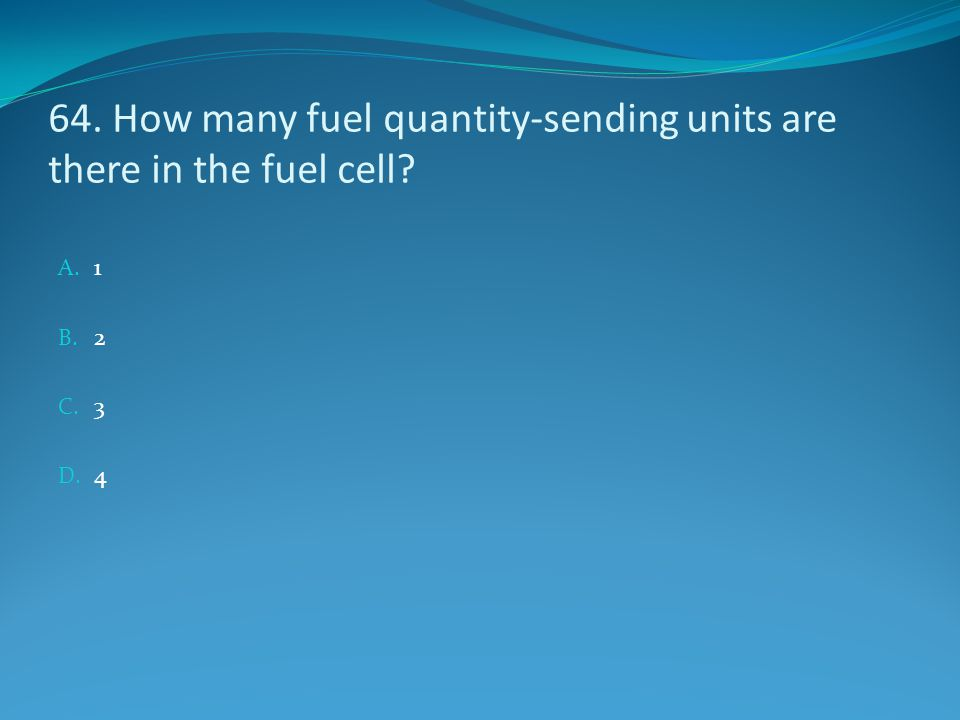 64. How many fuel quantity-sending units are there in the fuel cell? A. 1 B. 2 C. 3 D. 4