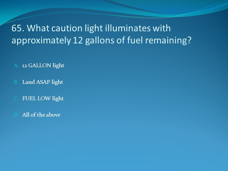 65. What caution light illuminates with approximately 12 gallons of fuel remaining? A. 12 GALLON light B. Land ASAP light C. FUEL LOW light D. All of