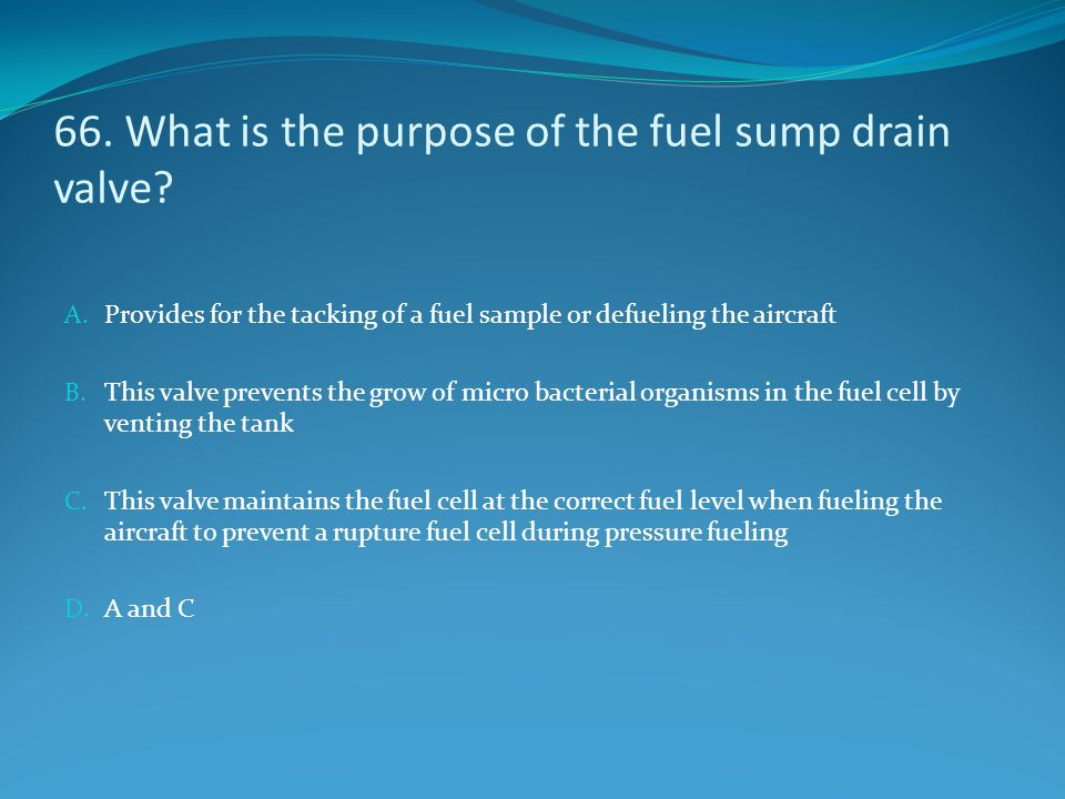 66. What is the purpose of the fuel sump drain valve? A. Provides for the tacking of a fuel sample or defueling the aircraft B. This valve prevents th