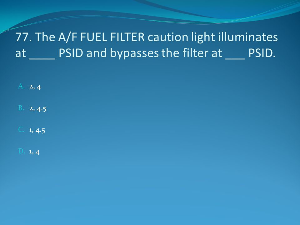 77. The A/F FUEL FILTER caution light illuminates at ____ PSID and bypasses the filter at ___ PSID. A. 2, 4 B. 2, 4.5 C. 1, 4.5 D. 1, 4