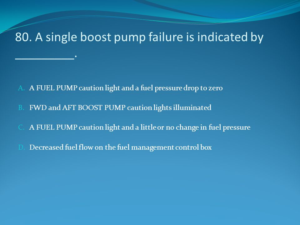 80. A single boost pump failure is indicated by _________. A. A FUEL PUMP caution light and a fuel pressure drop to zero B. FWD and AFT BOOST PUMP cau