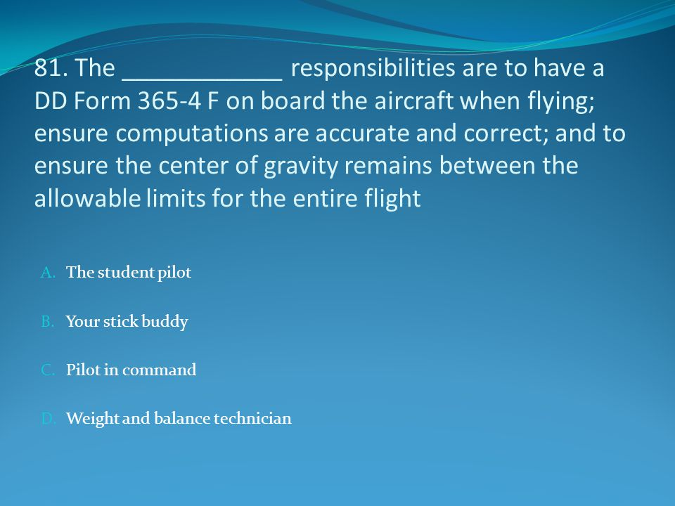 81. The ____________ responsibilities are to have a DD Form 365-4 F on board the aircraft when flying; ensure computations are accurate and correct; a