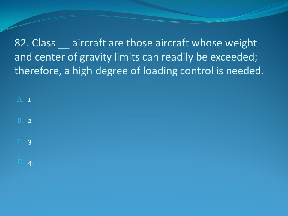 82. Class __ aircraft are those aircraft whose weight and center of gravity limits can readily be exceeded; therefore, a high degree of loading contro