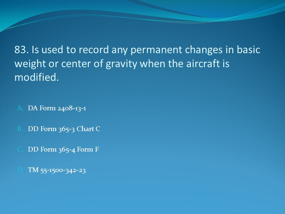 83. Is used to record any permanent changes in basic weight or center of gravity when the aircraft is modified. A. DA Form 2408-13-1 B. DD Form 365-3