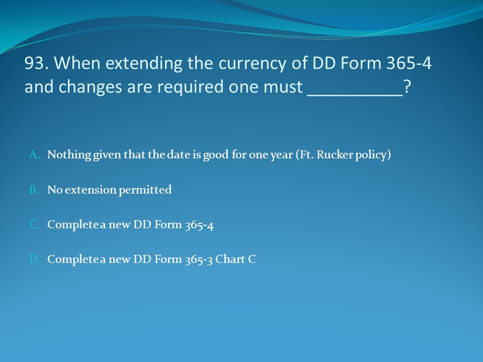 93. When extending the currency of DD Form 365-4 and changes are required one must __________? A. Nothing given that the date is good for one year (Ft