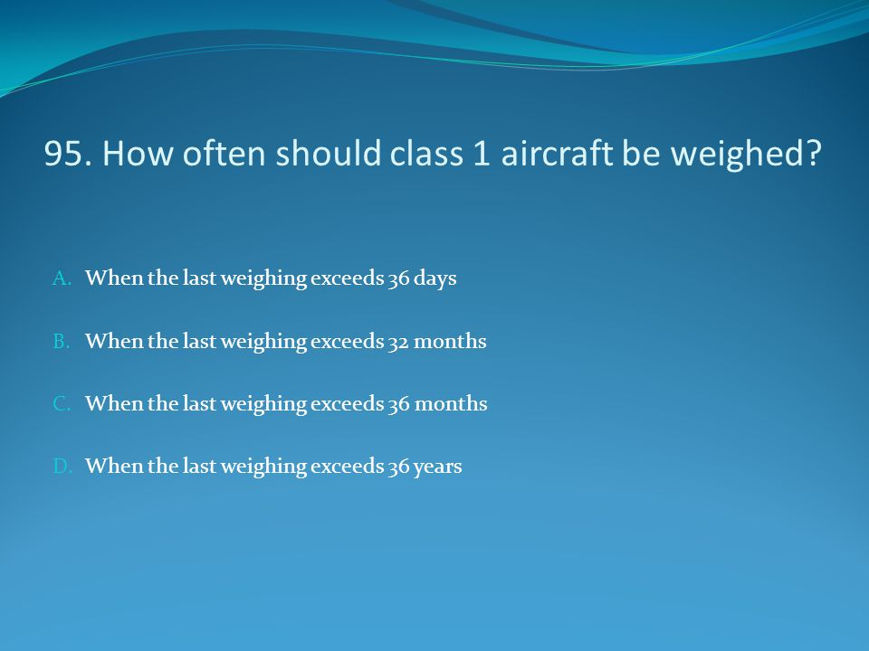 95. How often should class 1 aircraft be weighed? A. When the last weighing exceeds 36 days B. When the last weighing exceeds 32 months C. When the la