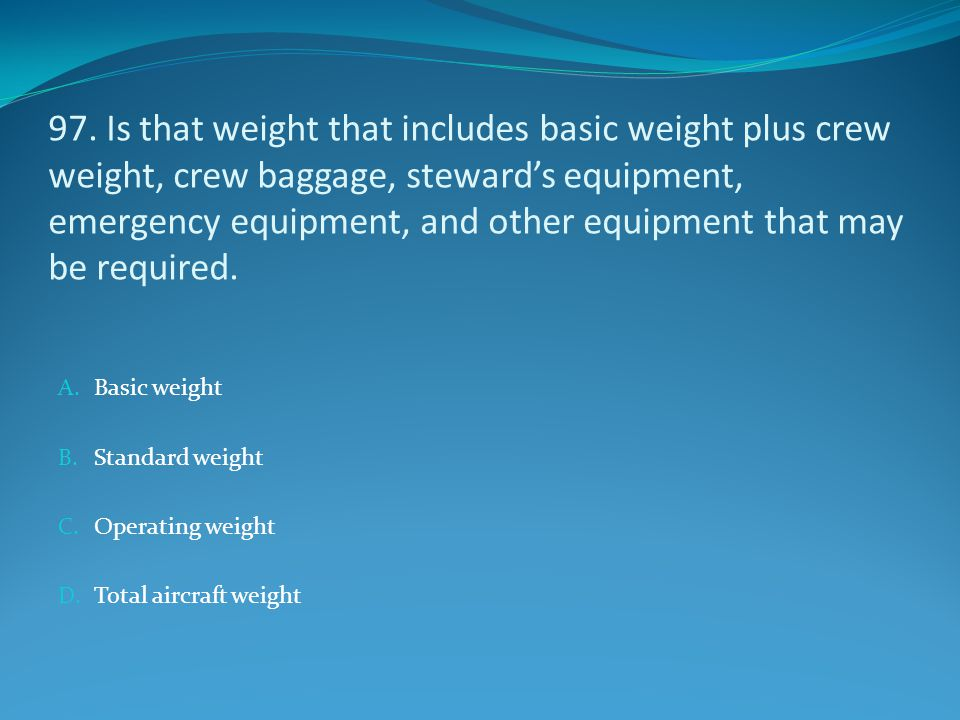 97. Is that weight that includes basic weight plus crew weight, crew baggage, steward's equipment, emergency equipment, and other equipment that may b