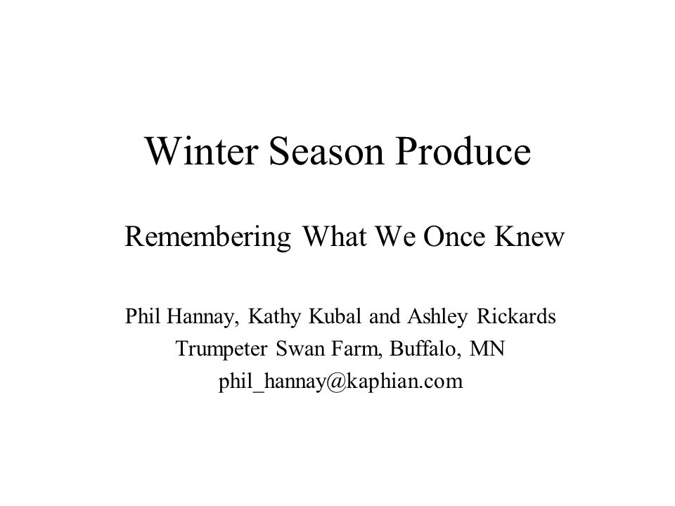 Winter Season Produce Remembering What We Once Knew Phil Hannay, Kathy Kubal and Ashley Rickards Trumpeter Swan Farm, Buffalo, MN phil_hannay@kaphian.com