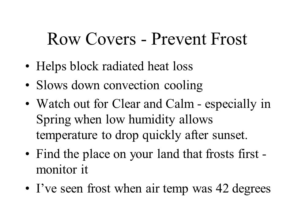 Row Covers - Prevent Frost Helps block radiated heat loss Slows down convection cooling Watch out for Clear and Calm - especially in Spring when low humidity allows temperature to drop quickly after sunset.