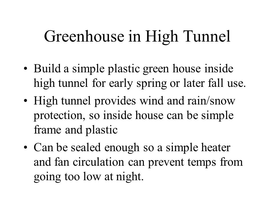 Greenhouse in High Tunnel Build a simple plastic green house inside high tunnel for early spring or later fall use.