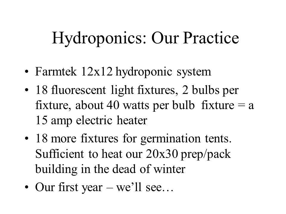 Hydroponics: Our Practice Farmtek 12x12 hydroponic system 18 fluorescent light fixtures, 2 bulbs per fixture, about 40 watts per bulb fixture = a 15 amp electric heater 18 more fixtures for germination tents.