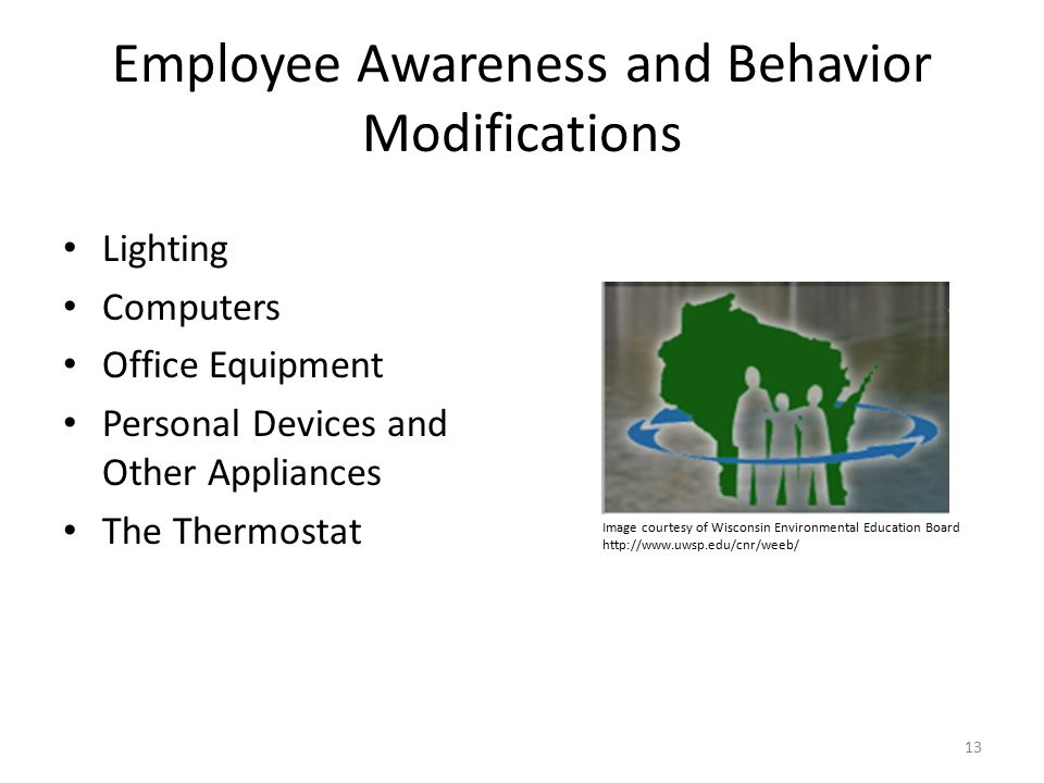 Employee Awareness and Behavior Modifications Lighting Computers Office Equipment Personal Devices and Other Appliances The Thermostat 13 Image courtesy of Wisconsin Environmental Education Board http://www.uwsp.edu/cnr/weeb/