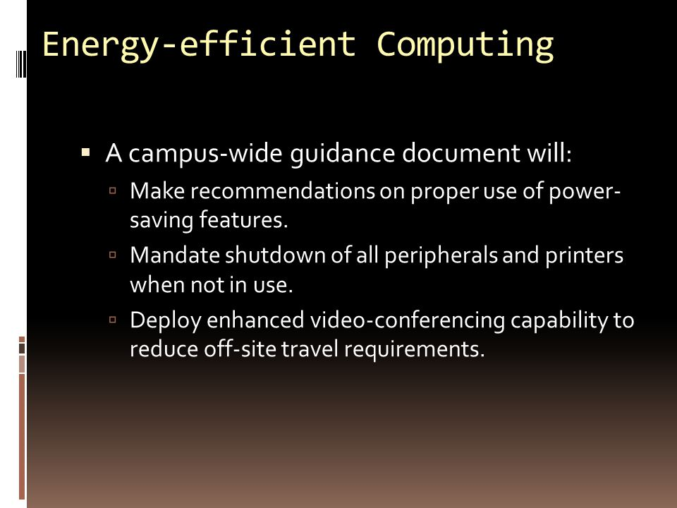 Energy-efficient Computing  A campus-wide guidance document will:  Make recommendations on proper use of power- saving features.  Mandate shutdown