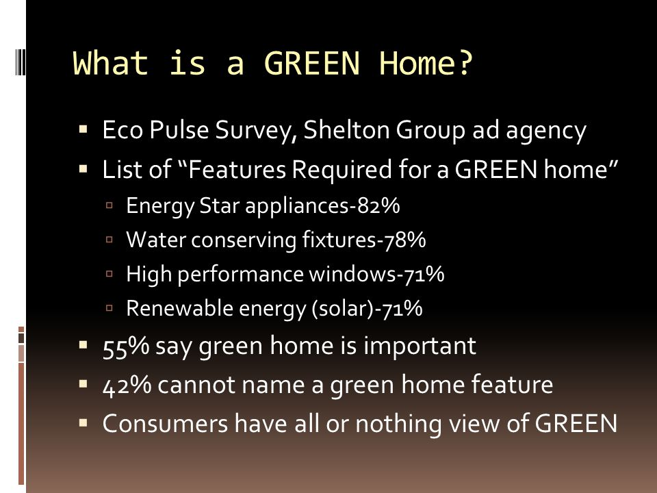 """What is a GREEN Home?  Eco Pulse Survey, Shelton Group ad agency  List of """"Features Required for a GREEN home""""  Energy Star appliances-82%  Water"""