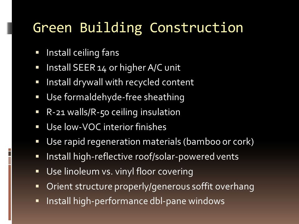 Green Building Construction  Install ceiling fans  Install SEER 14 or higher A/C unit  Install drywall with recycled content  Use formaldehyde-free sheathing  R-21 walls/R-50 ceiling insulation  Use low-VOC interior finishes  Use rapid regeneration materials (bamboo or cork)  Install high-reflective roof/solar-powered vents  Use linoleum vs.