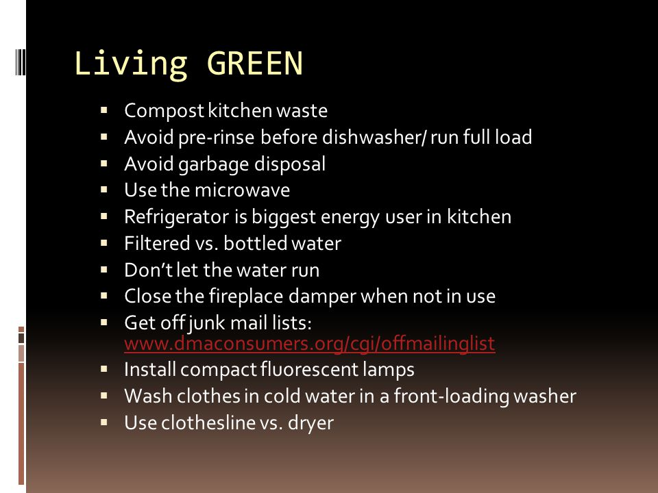 Living GREEN  Compost kitchen waste  Avoid pre-rinse before dishwasher/ run full load  Avoid garbage disposal  Use the microwave  Refrigerator is biggest energy user in kitchen  Filtered vs.