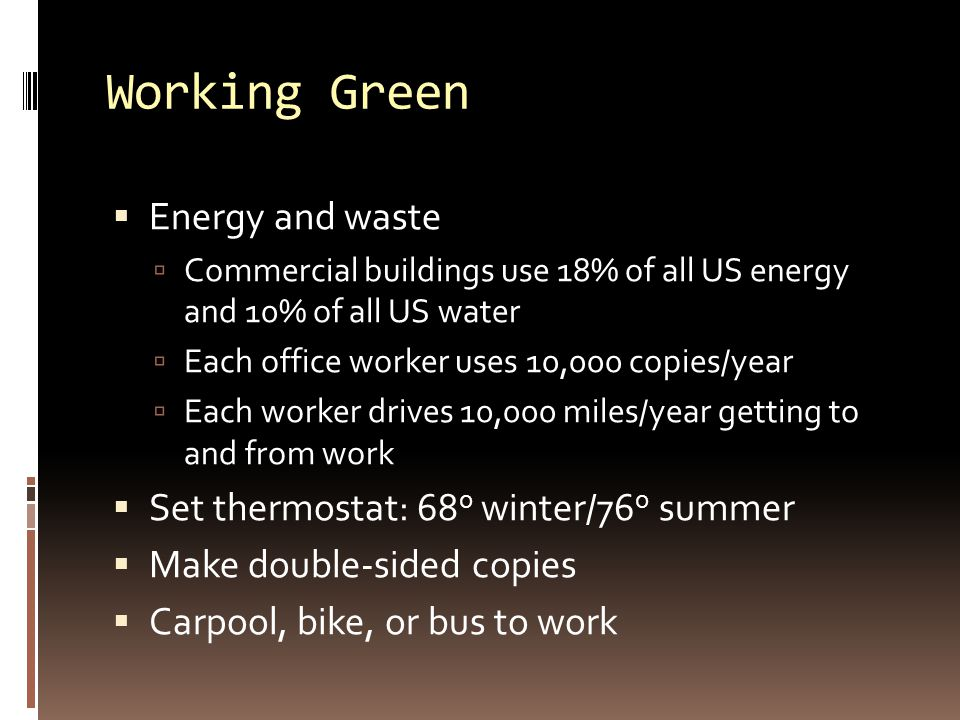 Working Green  Energy and waste  Commercial buildings use 18% of all US energy and 10% of all US water  Each office worker uses 10,000 copies/year