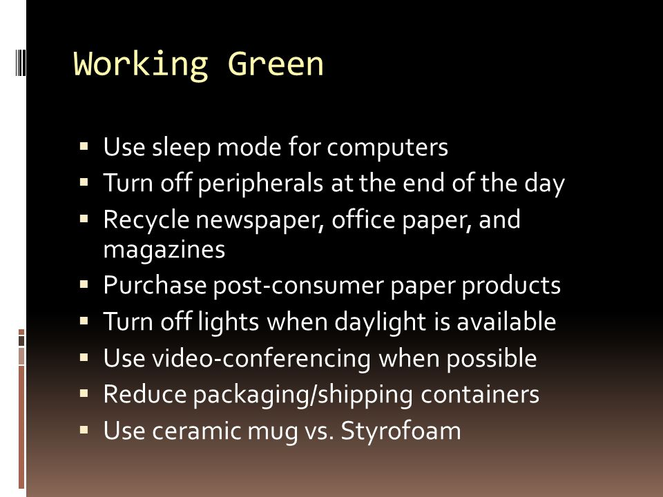 Working Green  Use sleep mode for computers  Turn off peripherals at the end of the day  Recycle newspaper, office paper, and magazines  Purchase