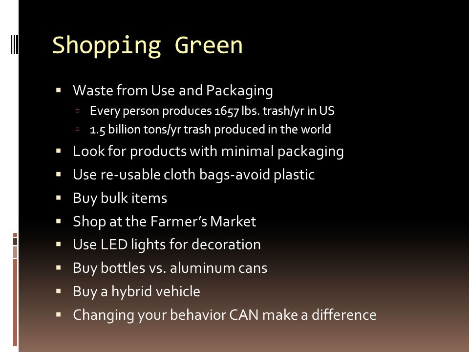 Shopping Green  Waste from Use and Packaging  Every person produces 1657 lbs. trash/yr in US  1.5 billion tons/yr trash produced in the world  Loo