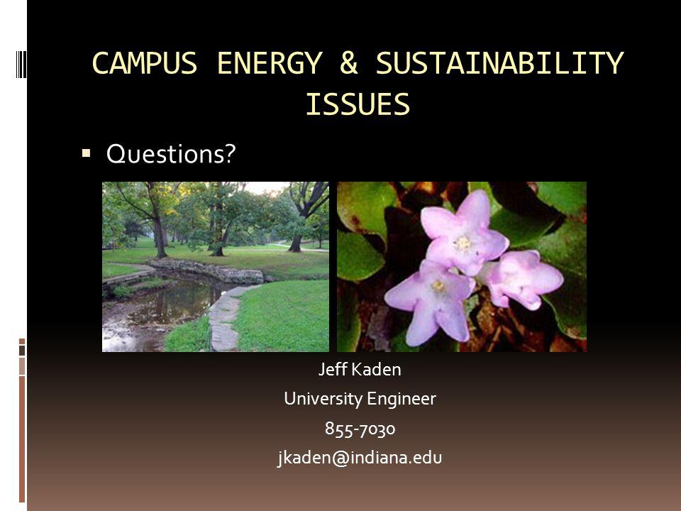 CAMPUS ENERGY & SUSTAINABILITY ISSUES  Questions? Jeff Kaden University Engineer 855-7030 jkaden@indiana.edu