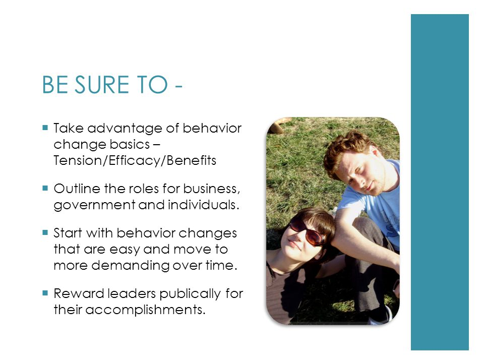 BE SURE TO -  Take advantage of behavior change basics – Tension/Efficacy/Benefits  Outline the roles for business, government and individuals.