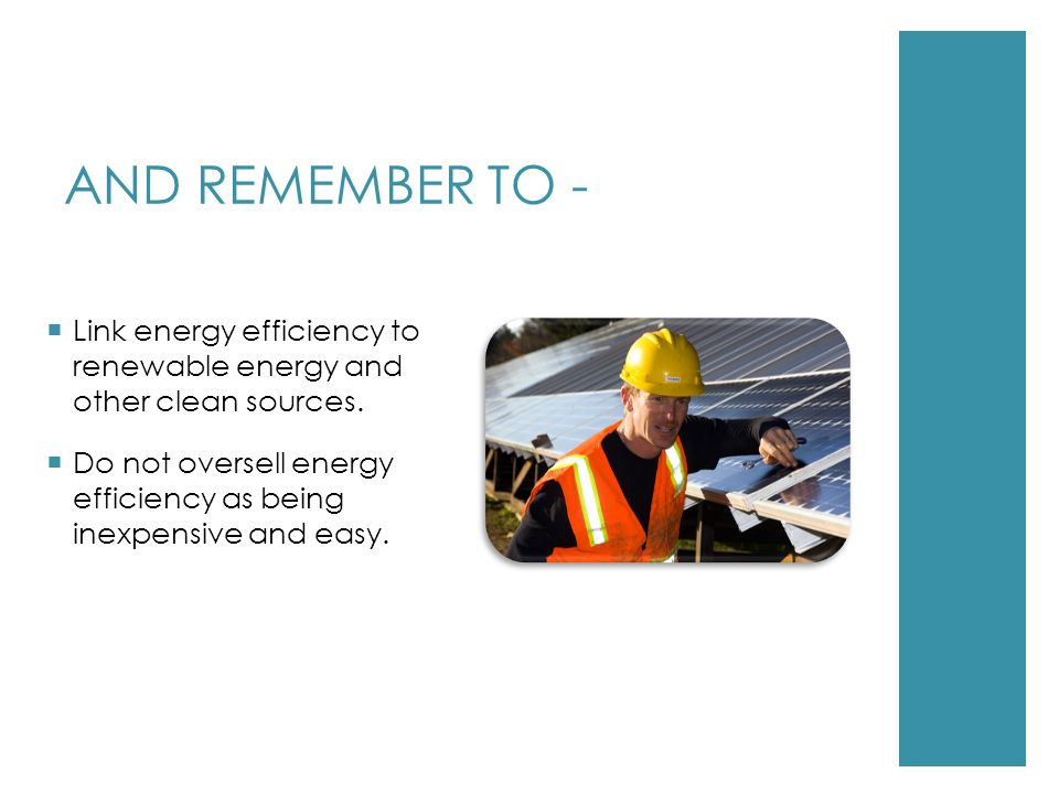 AND REMEMBER TO -  Link energy efficiency to renewable energy and other clean sources.